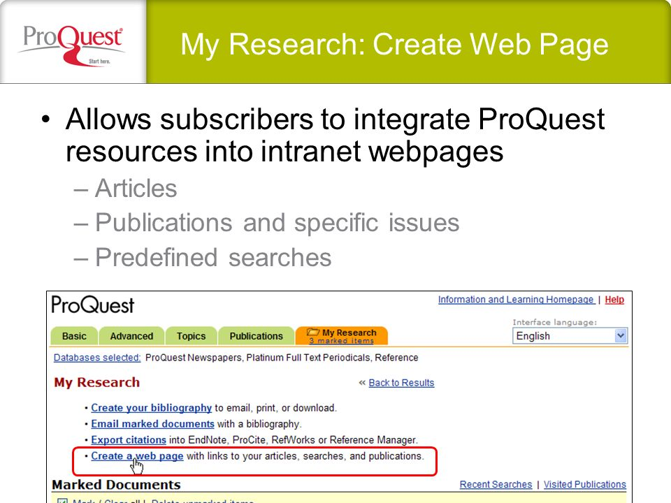 My Research: Create Web Page Allows subscribers to integrate ProQuest resources into intranet webpages –Articles –Publications and specific issues –Pr