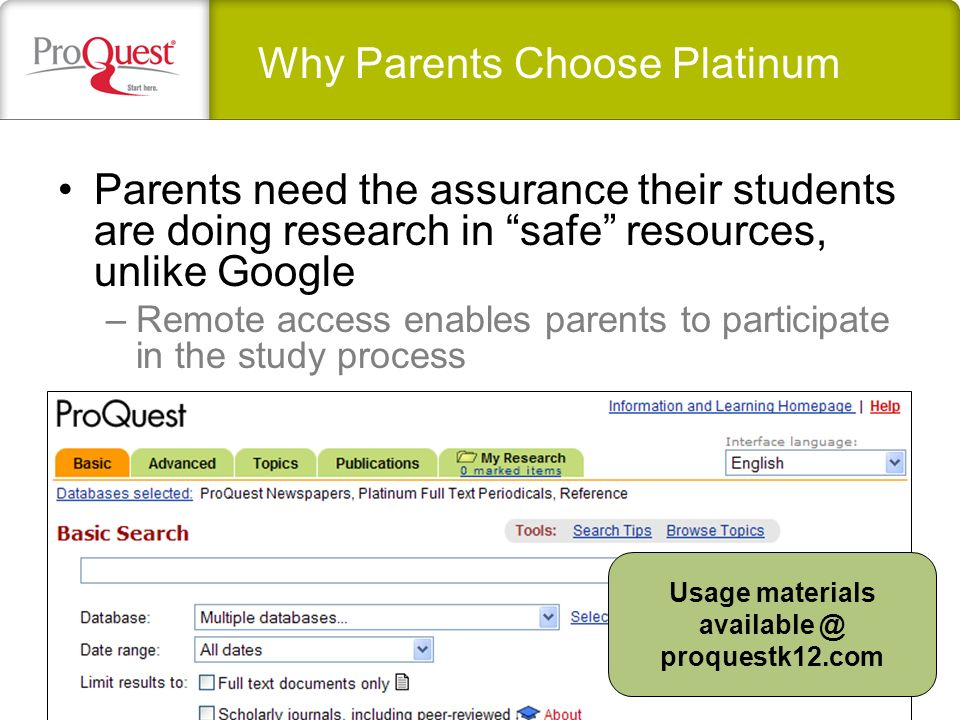 Parents need the assurance their students are doing research in safe resources, unlike Google –Remote access enables parents to participate in the study process Why Parents Choose Platinum Usage materials available @ proquestk12.com