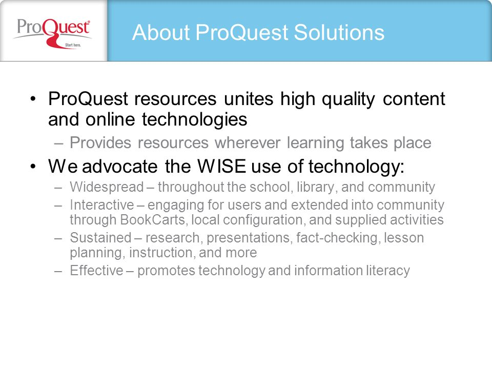 About ProQuest Solutions ProQuest resources unites high quality content and online technologies –Provides resources wherever learning takes place We a