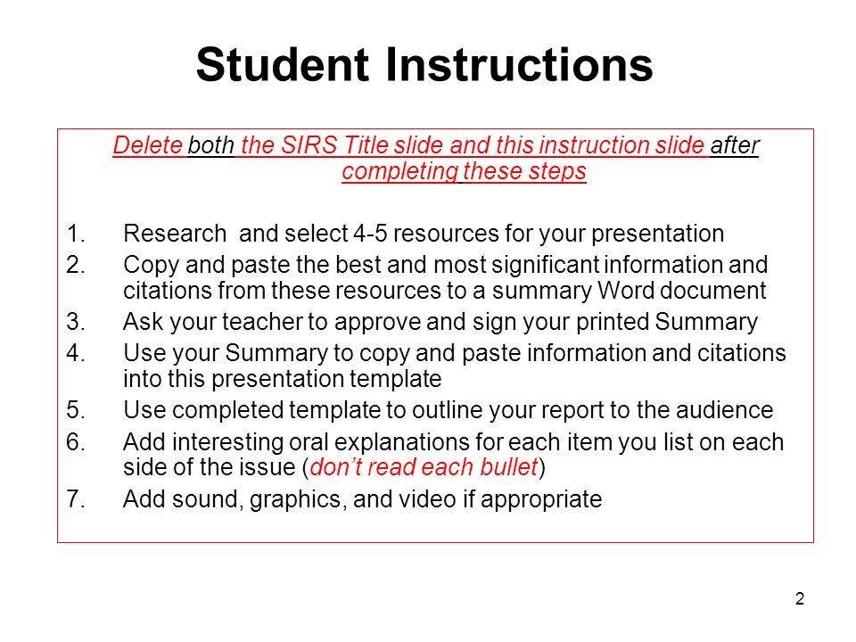 2 Student Instructions Delete both the SIRS Title slide and this instruction slide after completing these steps 1.Research and select 4-5 resources for your presentation 2.Copy and paste the best and most significant information and citations from these resources to a summary Word document 3.Ask your teacher to approve and sign your printed Summary 4.Use your Summary to copy and paste information and citations into this presentation template 5.Use completed template to outline your report to the audience 6.Add interesting oral explanations for each item you list on each side of the issue (dont read each bullet) 7.Add sound, graphics, and video if appropriate