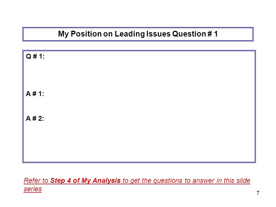 7 My Position on Leading Issues Question # 1 Q # 1: A # 1: A # 2: Refer to Step 4 of My Analysis to get the questions to answer in this slide series