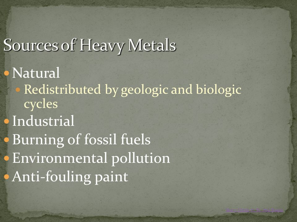 Natural Redistributed by geologic and biologic cycles Industrial Burning of fossil fuels Environmental pollution Anti-fouling paint Heavy Metals by Dr