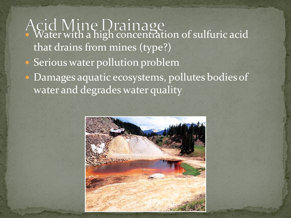 Water with a high concentration of sulfuric acid that drains from mines (type?) Serious water pollution problem Damages aquatic ecosystems, pollutes b