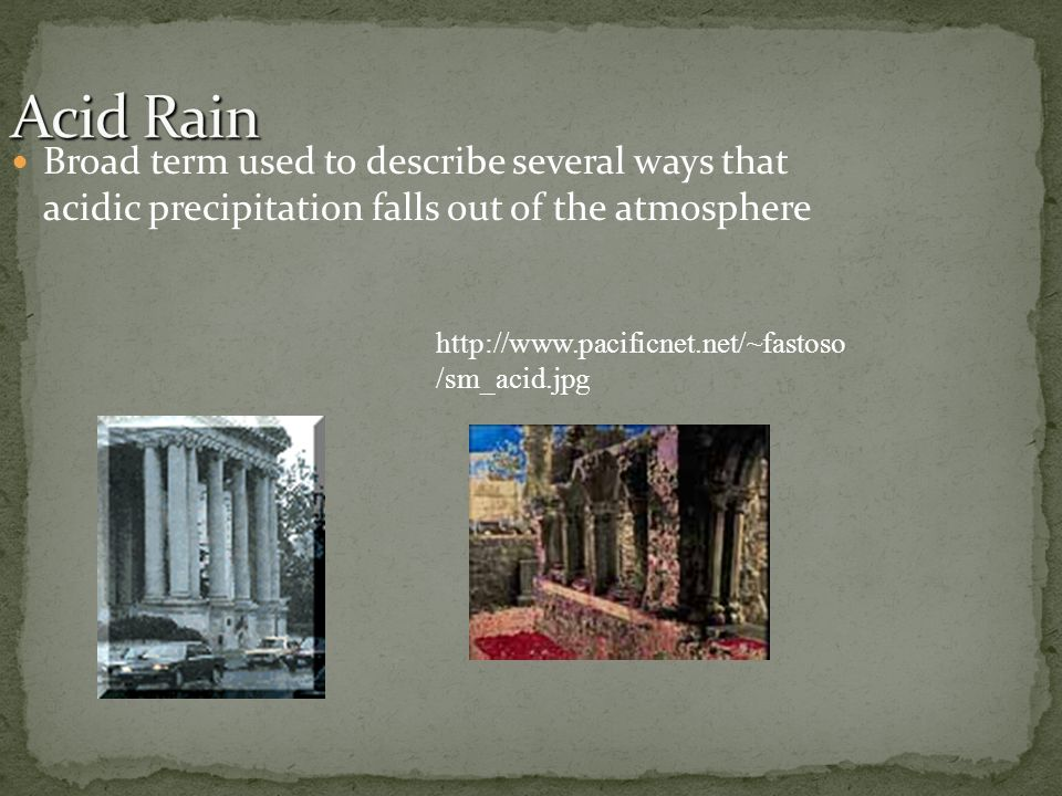 Broad term used to describe several ways that acidic precipitation falls out of the atmosphere http://www.pacificnet.net/~fastoso /sm_acid.jpg