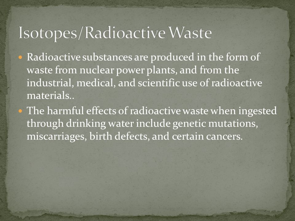Radioactive substances are produced in the form of waste from nuclear power plants, and from the industrial, medical, and scientific use of radioactiv