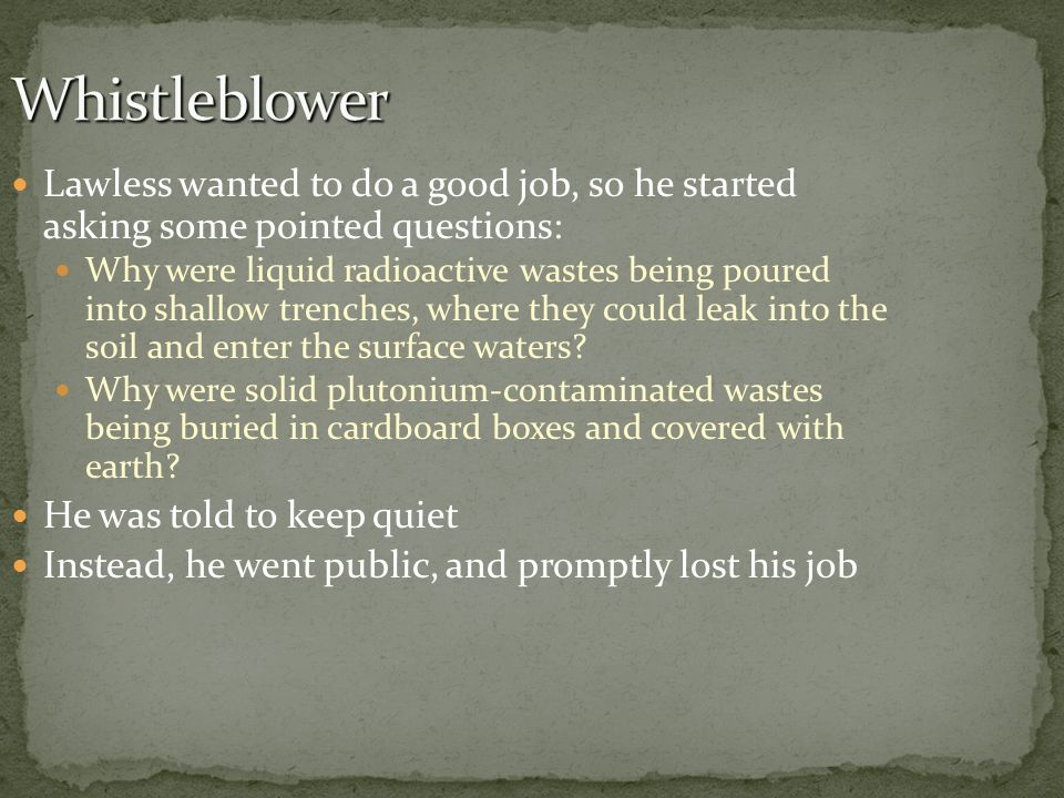 Lawless wanted to do a good job, so he started asking some pointed questions: Why were liquid radioactive wastes being poured into shallow trenches, w