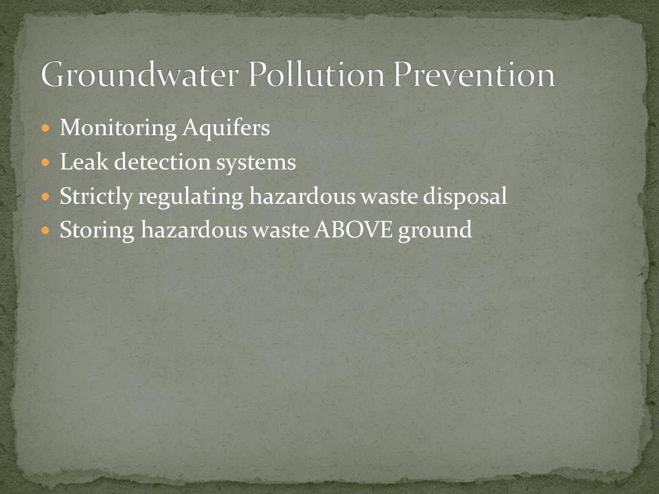 Monitoring Aquifers Leak detection systems Strictly regulating hazardous waste disposal Storing hazardous waste ABOVE ground