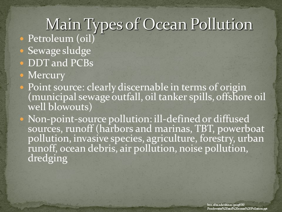 Petroleum (oil) Sewage sludge DDT and PCBs Mercury Point source: clearly discernable in terms of origin (municipal sewage outfall, oil tanker spills,