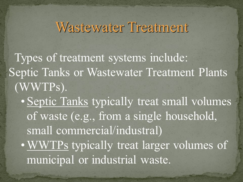 Wastewater Treatment Types of treatment systems include: Septic Tanks or Wastewater Treatment Plants (WWTPs). Septic Tanks typically treat small volum