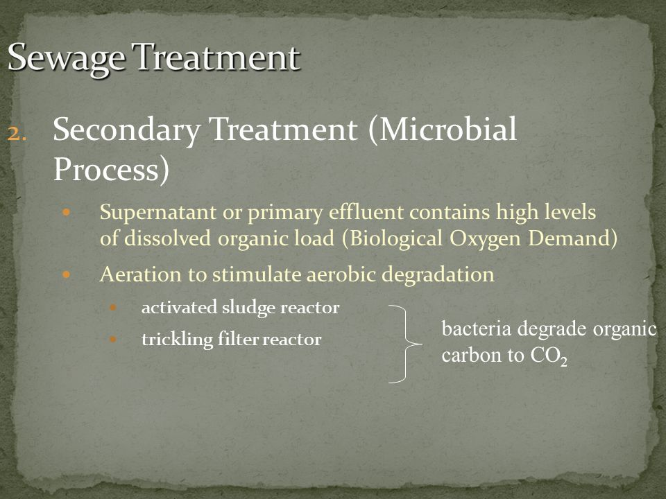 2. Secondary Treatment (Microbial Process) Supernatant or primary effluent contains high levels of dissolved organic load (Biological Oxygen Demand) A