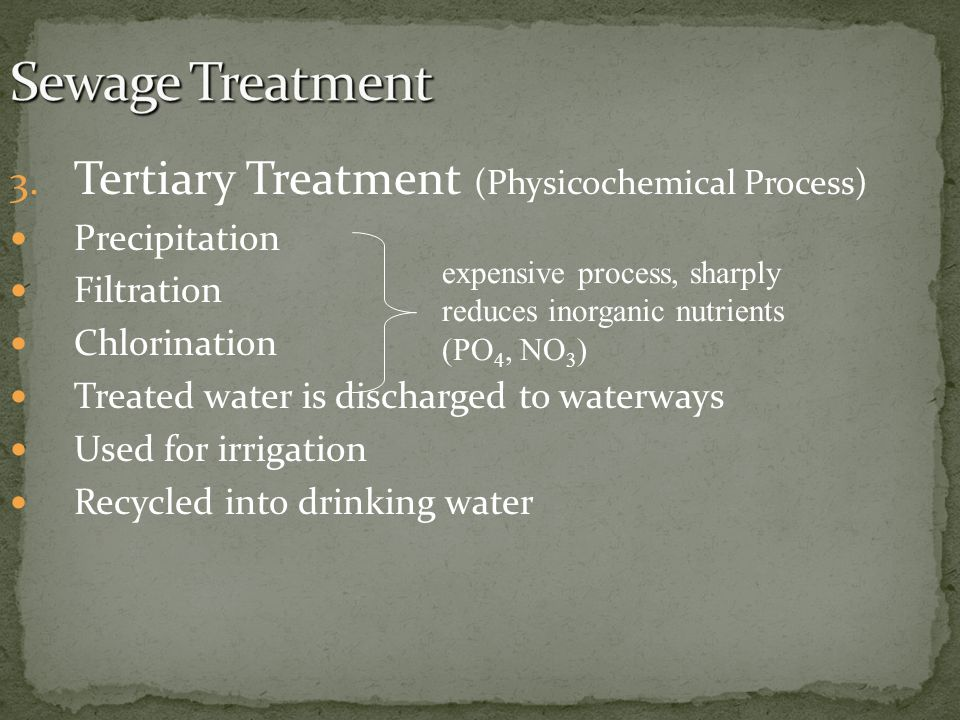 3. Tertiary Treatment (Physicochemical Process) Precipitation Filtration Chlorination Treated water is discharged to waterways Used for irrigation Rec
