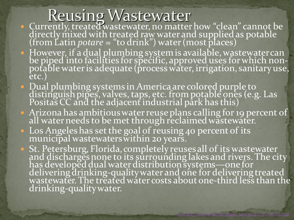 Currently, treated wastewater, no matter how clean cannot be directly mixed with treated raw water and supplied as potable (from Latin potare = to dri