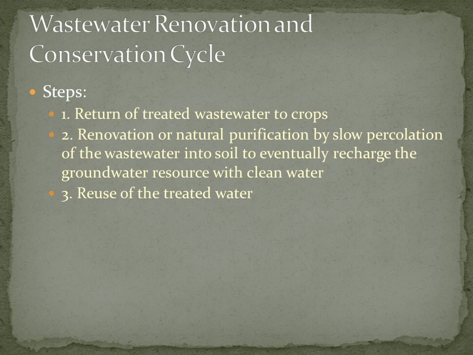 Steps: 1. Return of treated wastewater to crops 2. Renovation or natural purification by slow percolation of the wastewater into soil to eventually re