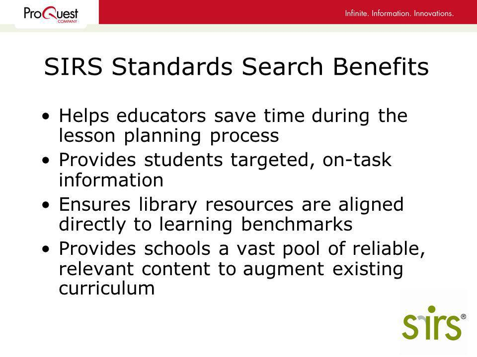 SIRS Standards Search Benefits Helps educators save time during the lesson planning process Provides students targeted, on-task information Ensures library resources are aligned directly to learning benchmarks Provides schools a vast pool of reliable, relevant content to augment existing curriculum