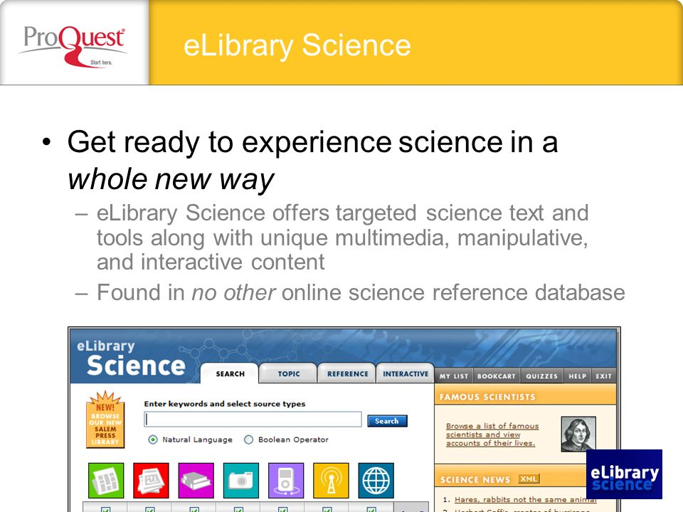 Get ready to experience science in a whole new way –eLibrary Science offers targeted science text and tools along with unique multimedia, manipulative, and interactive content –Found in no other online science reference database eLibrary Science