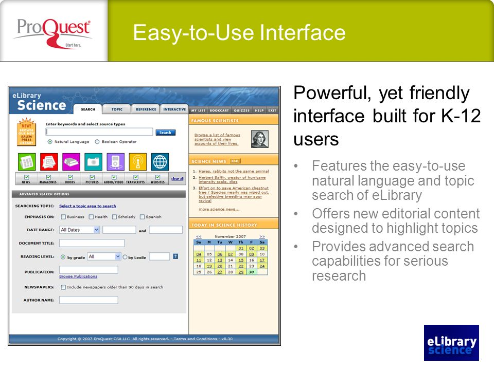 Easy-to-Use Interface Features the easy-to-use natural language and topic search of eLibrary Offers new editorial content designed to highlight topics Provides advanced search capabilities for serious research Powerful, yet friendly interface built for K-12 users