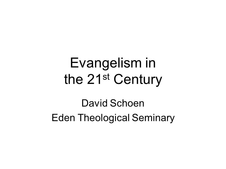 Evangelism in the 21 st Century David Schoen Eden Theological Seminary