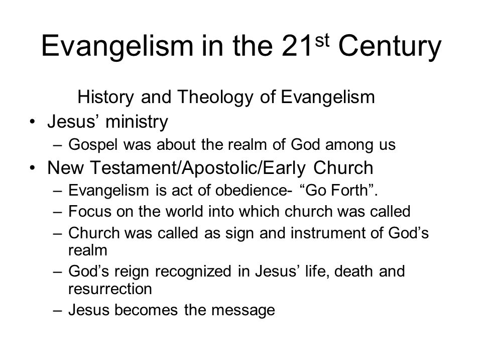 Evangelism in the 21 st Century History and Theology of Evangelism Jesus ministry –Gospel was about the realm of God among us New Testament/Apostolic/