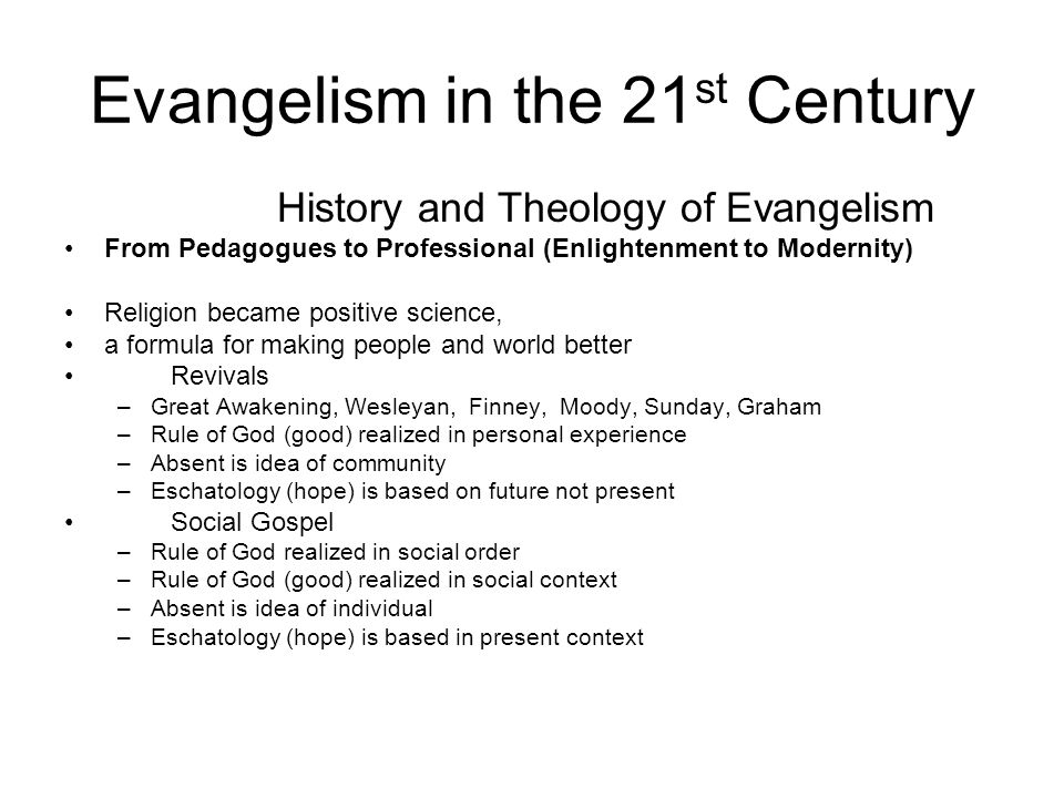 Evangelism in the 21 st Century History and Theology of Evangelism From Pedagogues to Professional (Enlightenment to Modernity) Religion became positi