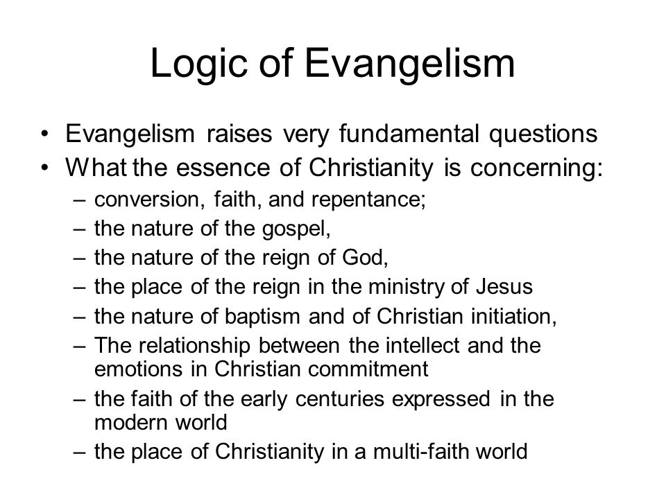 Logic of Evangelism Evangelism raises very fundamental questions What the essence of Christianity is concerning: –conversion, faith, and repentance; –