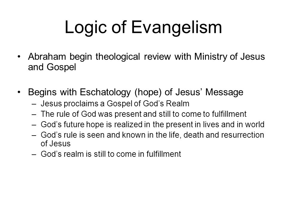 Logic of Evangelism Abraham begin theological review with Ministry of Jesus and Gospel Begins with Eschatology (hope) of Jesus Message –Jesus proclaim