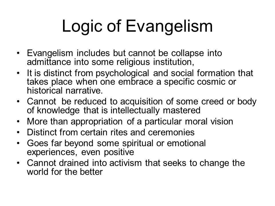 Logic of Evangelism Evangelism includes but cannot be collapse into admittance into some religious institution, It is distinct from psychological and