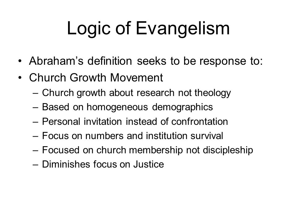 Logic of Evangelism Abrahams definition seeks to be response to: Church Growth Movement –Church growth about research not theology –Based on homogeneo