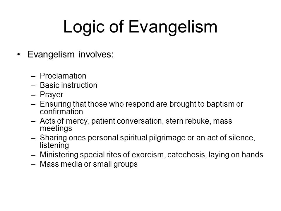 Logic of Evangelism Evangelism involves: –Proclamation –Basic instruction –Prayer –Ensuring that those who respond are brought to baptism or confirmat