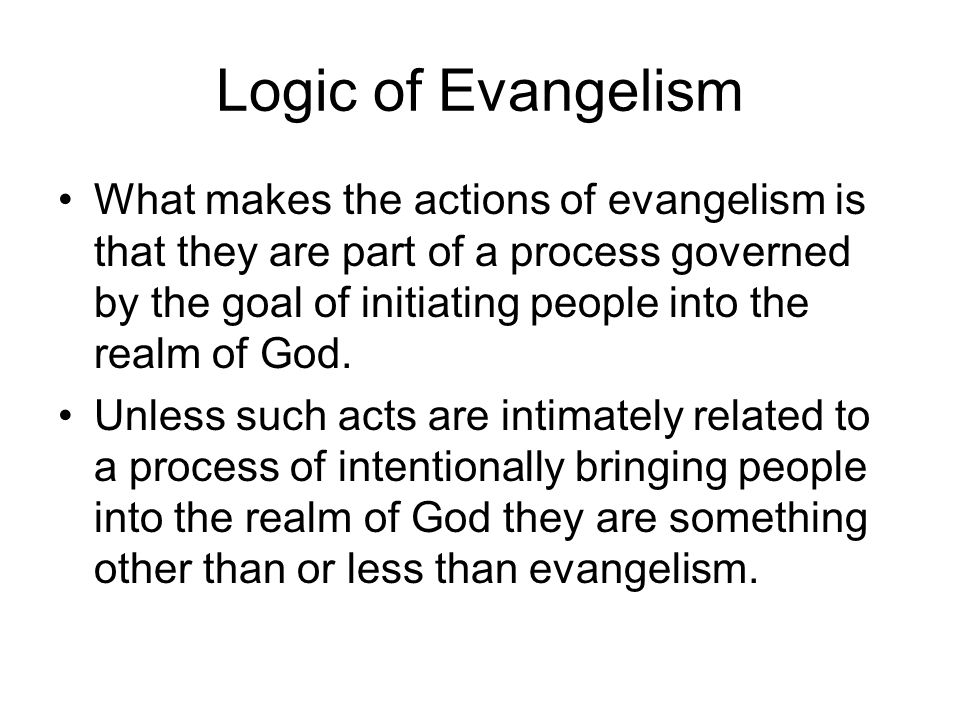 Logic of Evangelism What makes the actions of evangelism is that they are part of a process governed by the goal of initiating people into the realm o