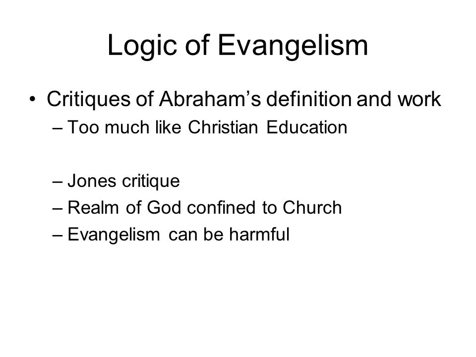 Logic of Evangelism Critiques of Abrahams definition and work –Too much like Christian Education –Jones critique –Realm of God confined to Church –Eva