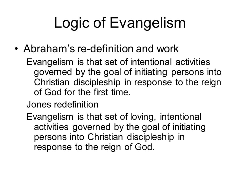 Logic of Evangelism Abrahams re-definition and work Evangelism is that set of intentional activities governed by the goal of initiating persons into C