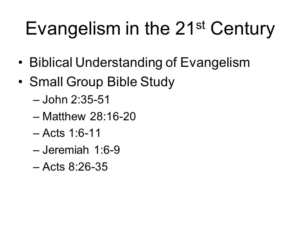 Evangelism in the 21 st Century Biblical Understanding of Evangelism Small Group Bible Study –John 2:35-51 –Matthew 28:16-20 –Acts 1:6-11 –Jeremiah 1: