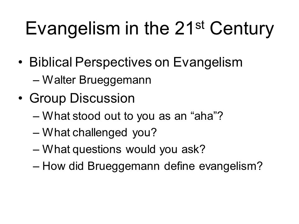Evangelism in the 21 st Century Biblical Perspectives on Evangelism –Walter Brueggemann Group Discussion –What stood out to you as an aha? –What chall