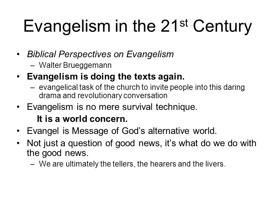 Evangelism in the 21 st Century Biblical Perspectives on Evangelism –Walter Brueggemann Evangelism is doing the texts again. –evangelical task of the