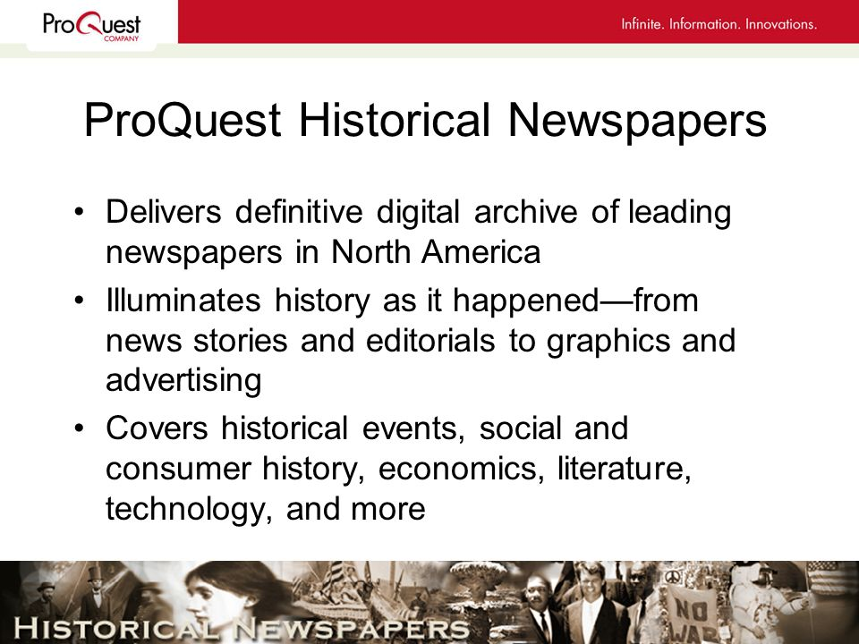 ProQuest Historical Newspapers Delivers definitive digital archive of leading newspapers in North America Illuminates history as it happenedfrom news stories and editorials to graphics and advertising Covers historical events, social and consumer history, economics, literature, technology, and more