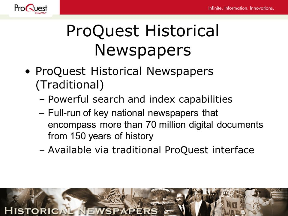 ProQuest Historical Newspapers ProQuest Historical Newspapers (Traditional) –Powerful search and index capabilities –Full-run of key national newspapers that encompass more than 70 million digital documents from 150 years of history –Available via traditional ProQuest interface