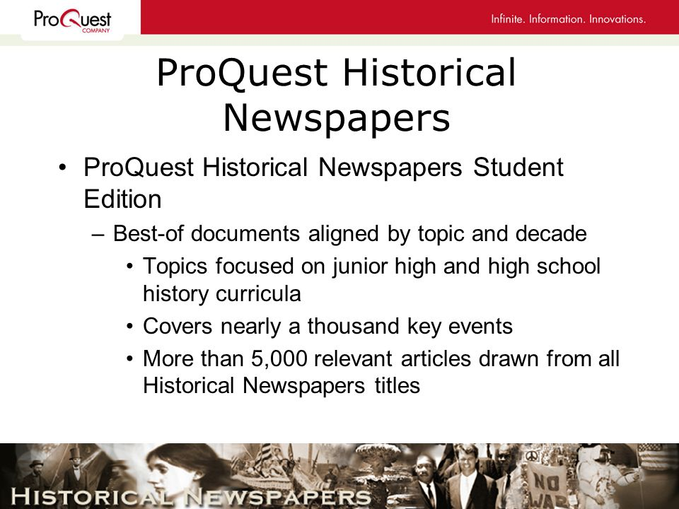 ProQuest Historical Newspapers ProQuest Historical Newspapers Student Edition –Best-of documents aligned by topic and decade Topics focused on junior high and high school history curricula Covers nearly a thousand key events More than 5,000 relevant articles drawn from all Historical Newspapers titles