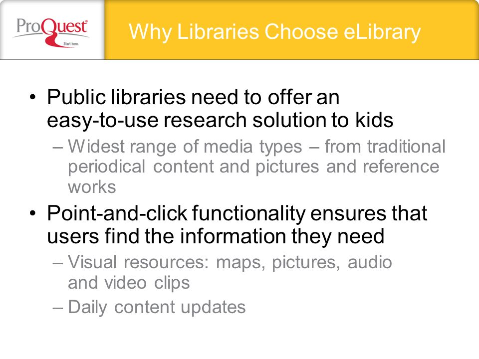 Public libraries need to offer an easy-to-use research solution to kids –Widest range of media types – from traditional periodical content and pictures and reference works Point-and-click functionality ensures that users find the information they need –Visual resources: maps, pictures, audio and video clips –Daily content updates Why Libraries Choose eLibrary