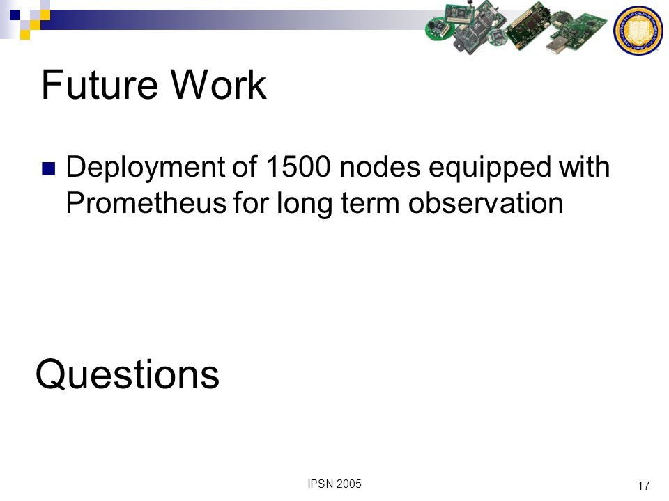 17 IPSN 2005 Future Work Deployment of 1500 nodes equipped with Prometheus for long term observation Questions