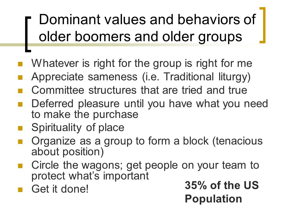 Dominant values and behaviors of older boomers and older groups Whatever is right for the group is right for me Appreciate sameness (i.e.