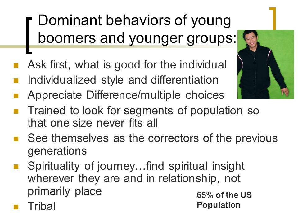 Dominant behaviors of young boomers and younger groups: Ask first, what is good for the individual Individualized style and differentiation Appreciate Difference/multiple choices Trained to look for segments of population so that one size never fits all See themselves as the correctors of the previous generations Spirituality of journey…find spiritual insight wherever they are and in relationship, not primarily place Tribal 65% of the US Population