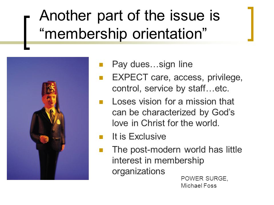 Another part of the issue is membership orientation Pay dues…sign line EXPECT care, access, privilege, control, service by staff…etc.