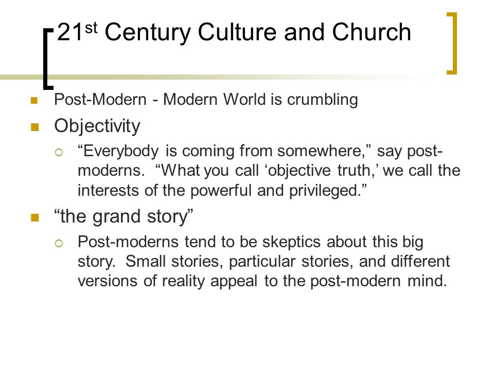21 st Century Culture and Church Post-Modern - Modern World is crumbling Objectivity Everybody is coming from somewhere, say post- moderns.