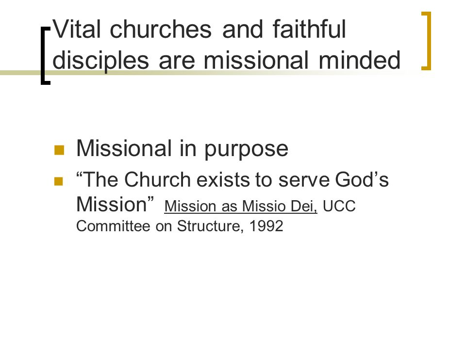 Vital churches and faithful disciples are missional minded Missional in purpose The Church exists to serve Gods Mission Mission as Missio Dei, UCC Committee on Structure, 1992