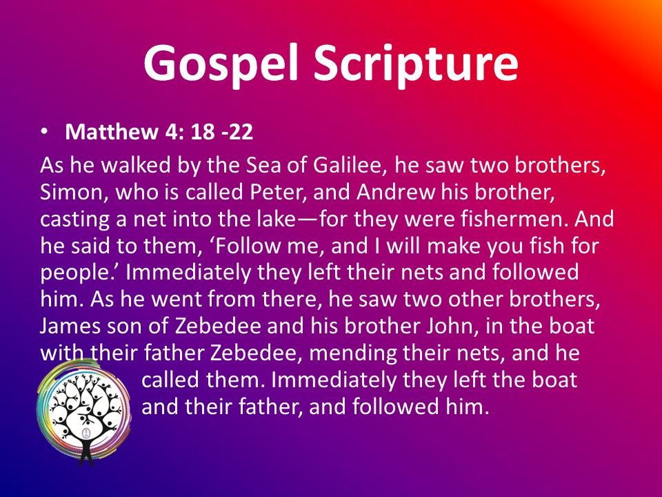 Gospel Scripture Matthew 4: As he walked by the Sea of Galilee, he saw two brothers, Simon, who is called Peter, and Andrew his brother, casting a net into the lakefor they were fishermen.