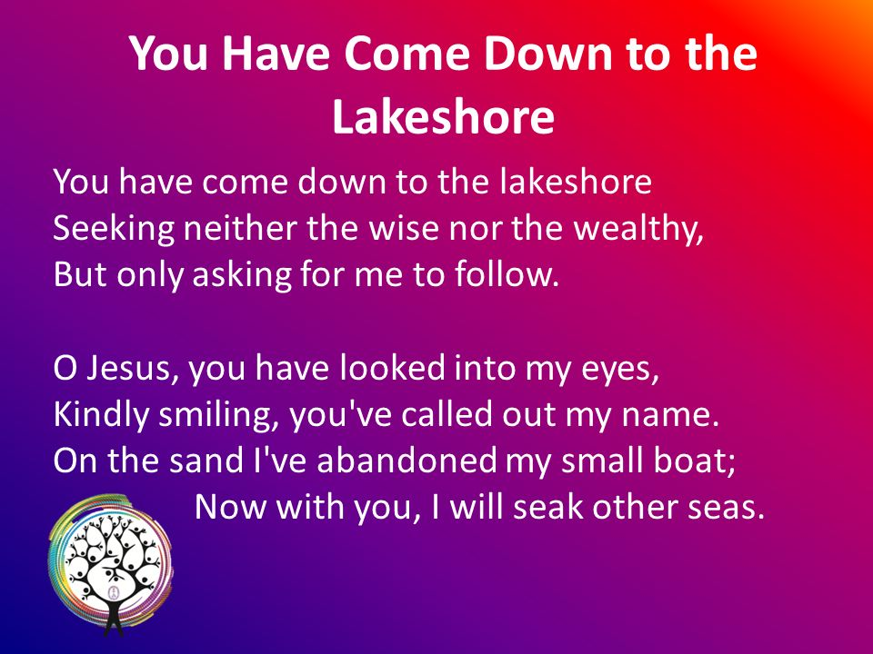 You Have Come Down to the Lakeshore You have come down to the lakeshore Seeking neither the wise nor the wealthy, But only asking for me to follow.