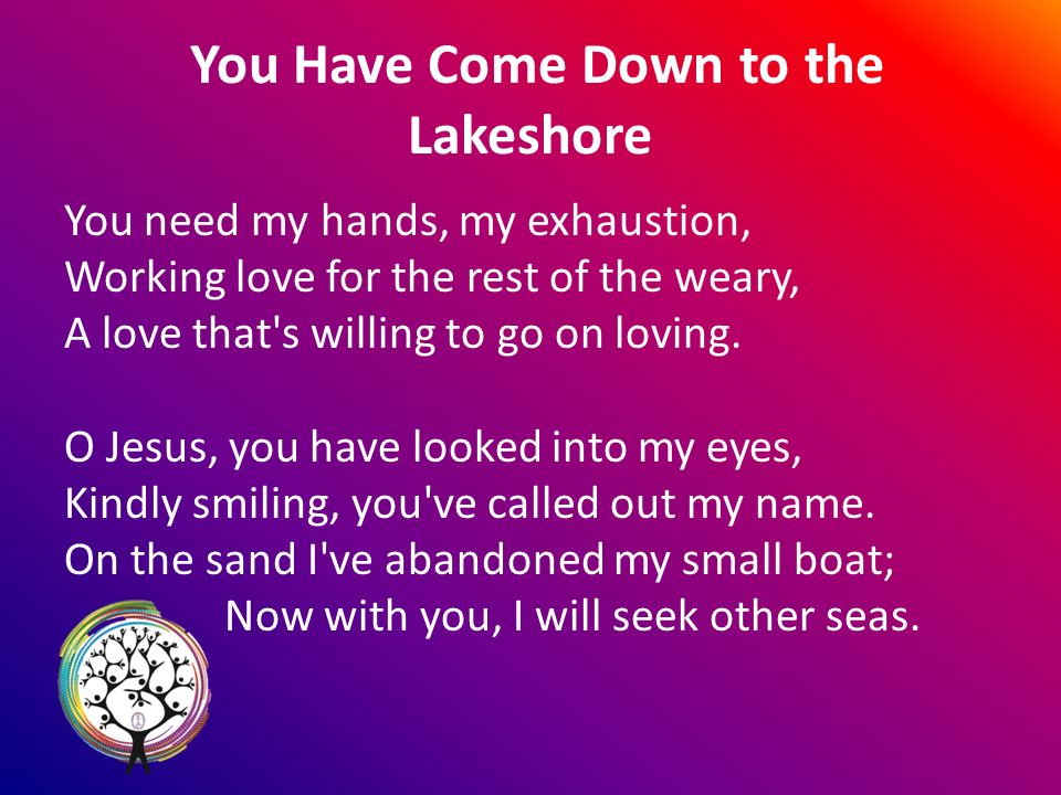 You Have Come Down to the Lakeshore You need my hands, my exhaustion, Working love for the rest of the weary, A love that s willing to go on loving.