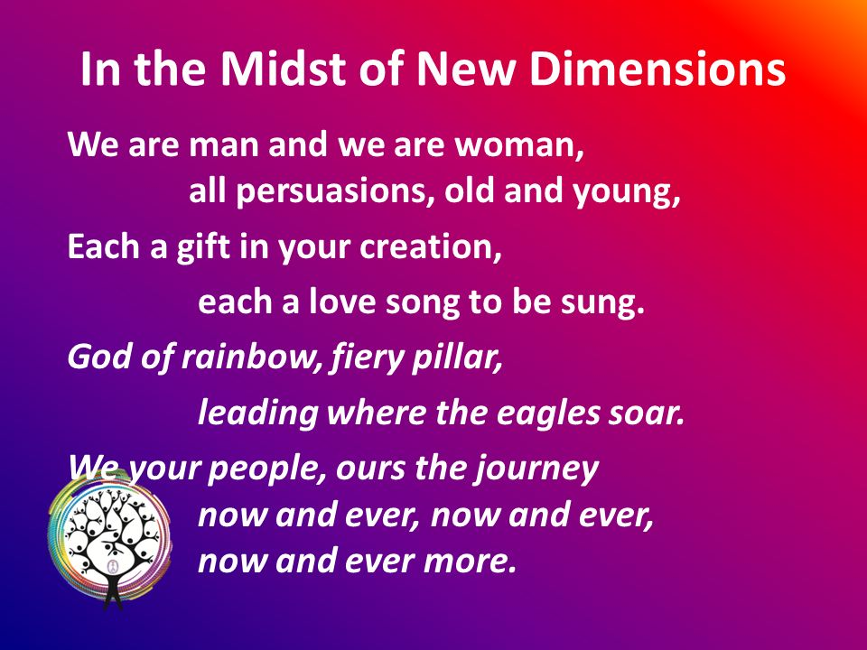 In the Midst of New Dimensions We are man and we are woman, all persuasions, old and young, Each a gift in your creation, each a love song to be sung.