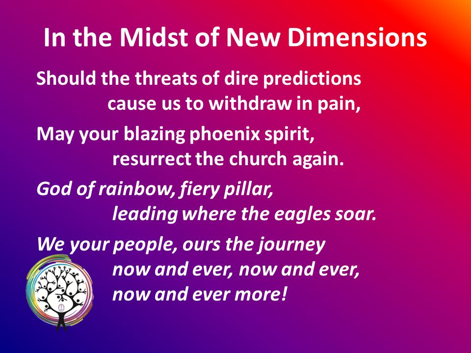 In the Midst of New Dimensions Should the threats of dire predictions cause us to withdraw in pain, May your blazing phoenix spirit, resurrect the church again.