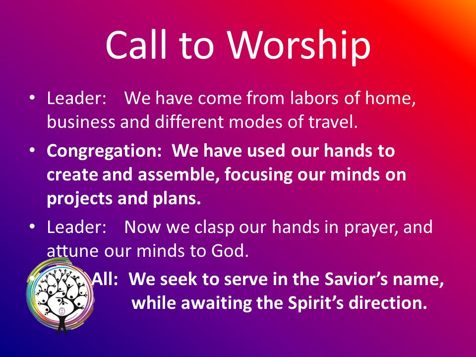 Call to Worship Leader:We have come from labors of home, business and different modes of travel.